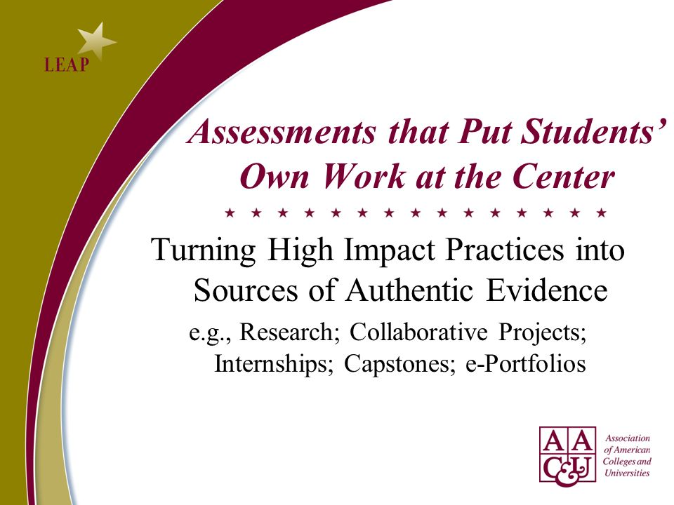 Assessments that Put Students Own Work at the Center Turning High Impact Practices into Sources of Authentic Evidence e.g., Research; Collaborative Projects; Internships; Capstones; e-Portfolios