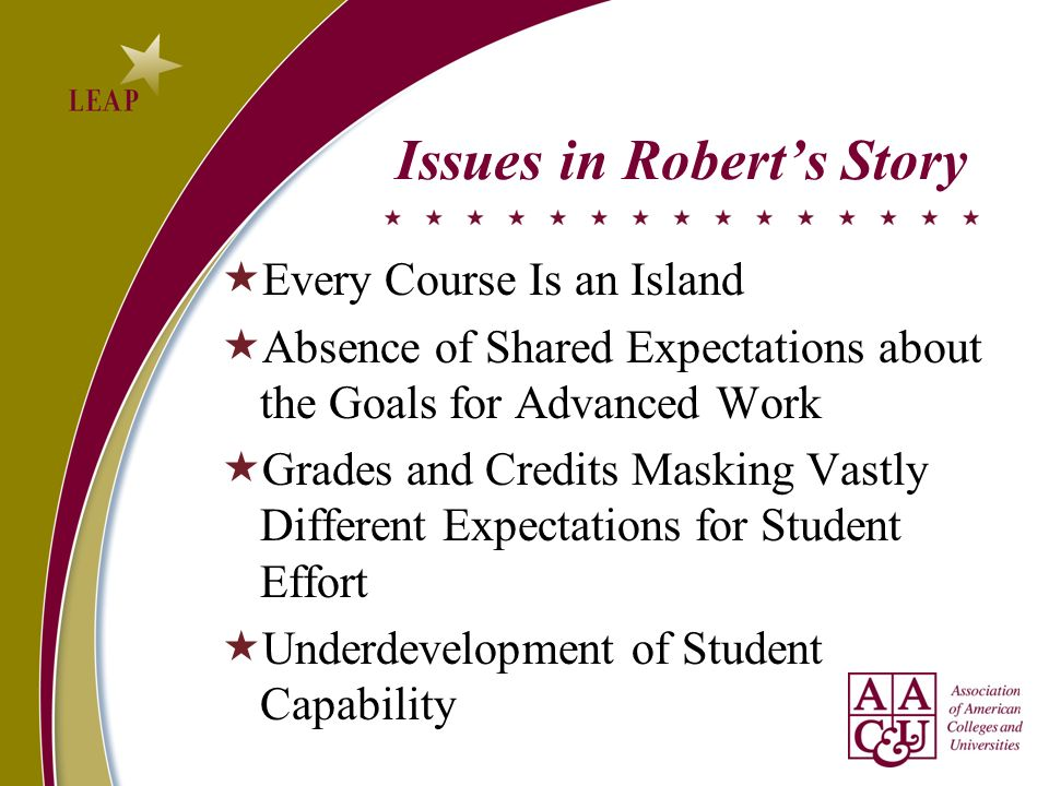 Issues in Roberts Story Every Course Is an Island Absence of Shared Expectations about the Goals for Advanced Work Grades and Credits Masking Vastly Different Expectations for Student Effort Underdevelopment of Student Capability
