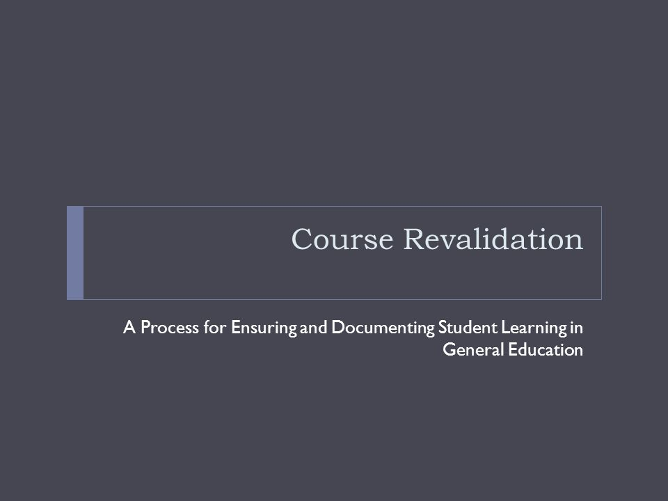 Course Revalidation A Process for Ensuring and Documenting Student Learning in General Education