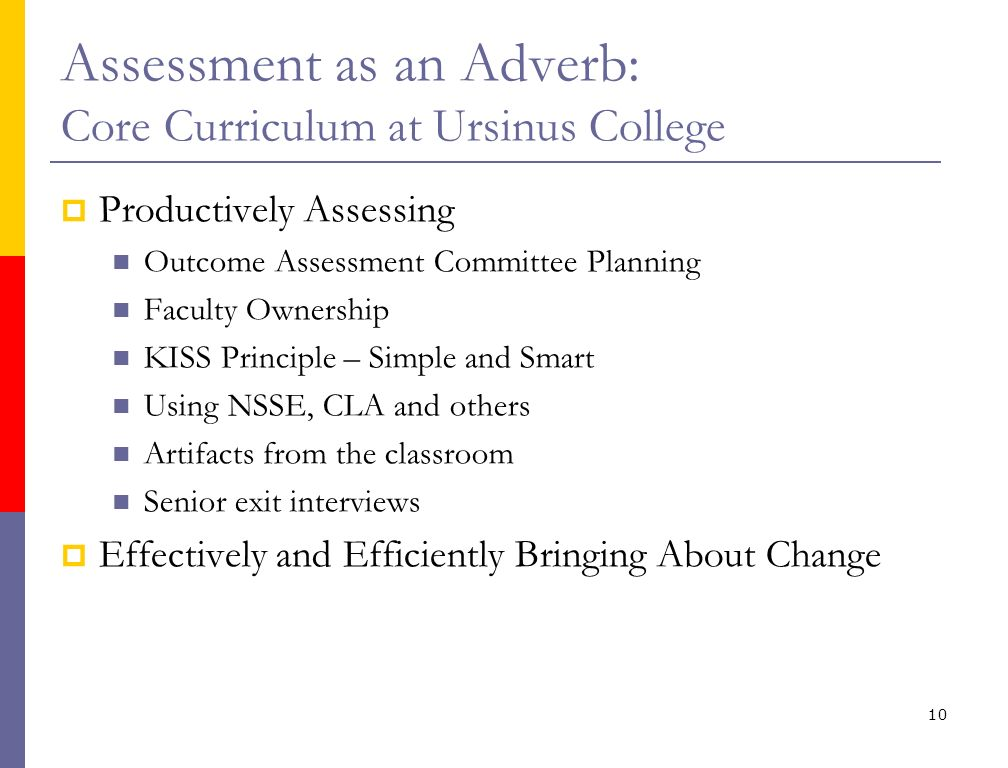 Assessment as an Adverb: Core Curriculum at Ursinus College Productively Assessing Outcome Assessment Committee Planning Faculty Ownership KISS Principle – Simple and Smart Using NSSE, CLA and others Artifacts from the classroom Senior exit interviews Effectively and Efficiently Bringing About Change 10
