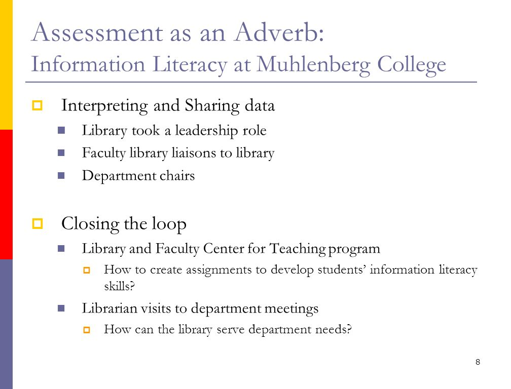8 Assessment as an Adverb: Information Literacy at Muhlenberg College Interpreting and Sharing data Library took a leadership role Faculty library liaisons to library Department chairs Closing the loop Library and Faculty Center for Teaching program How to create assignments to develop students information literacy skills.