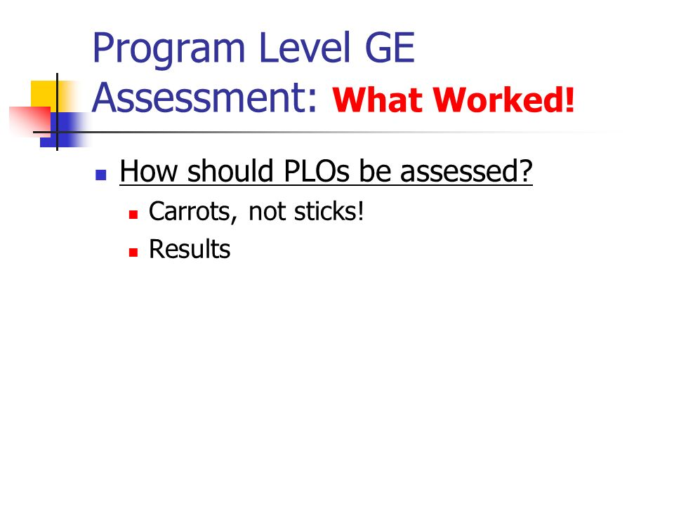 Program Level GE Assessment: What Worked! How should PLOs be assessed Carrots, not sticks! Results