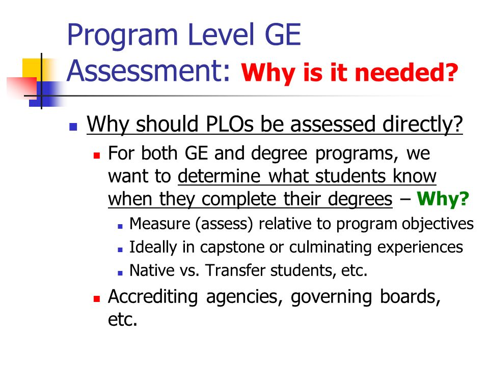 Program Level GE Assessment: Why is it needed. Why should PLOs be assessed directly.