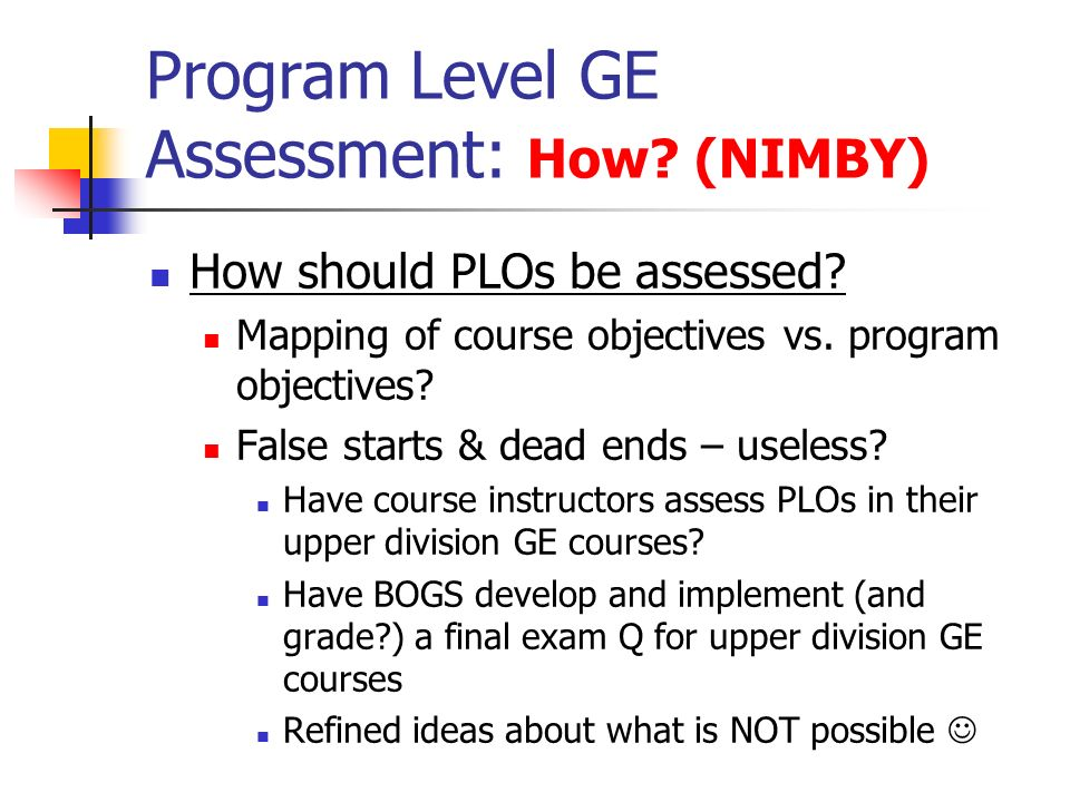 Program Level GE Assessment: How. (NIMBY) How should PLOs be assessed.
