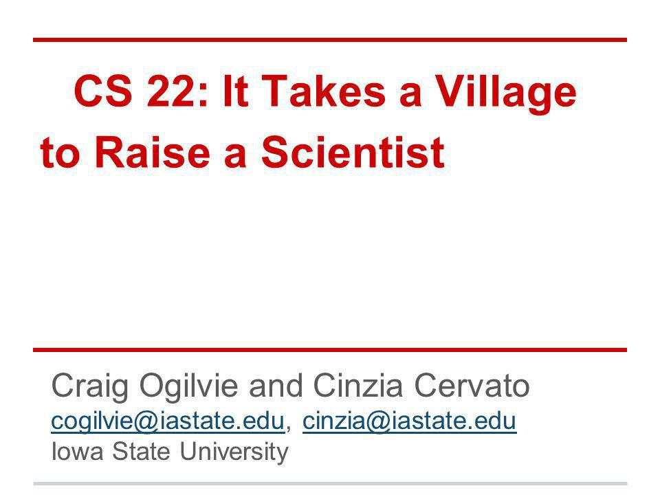CS 22: It Takes a Village to Raise a Scientist Craig Ogilvie and Cinzia Cervato cogilvie@iastate.educogilvie@iastate.edu, cinzia@iastate.educinzia@iastate.edu Iowa State University