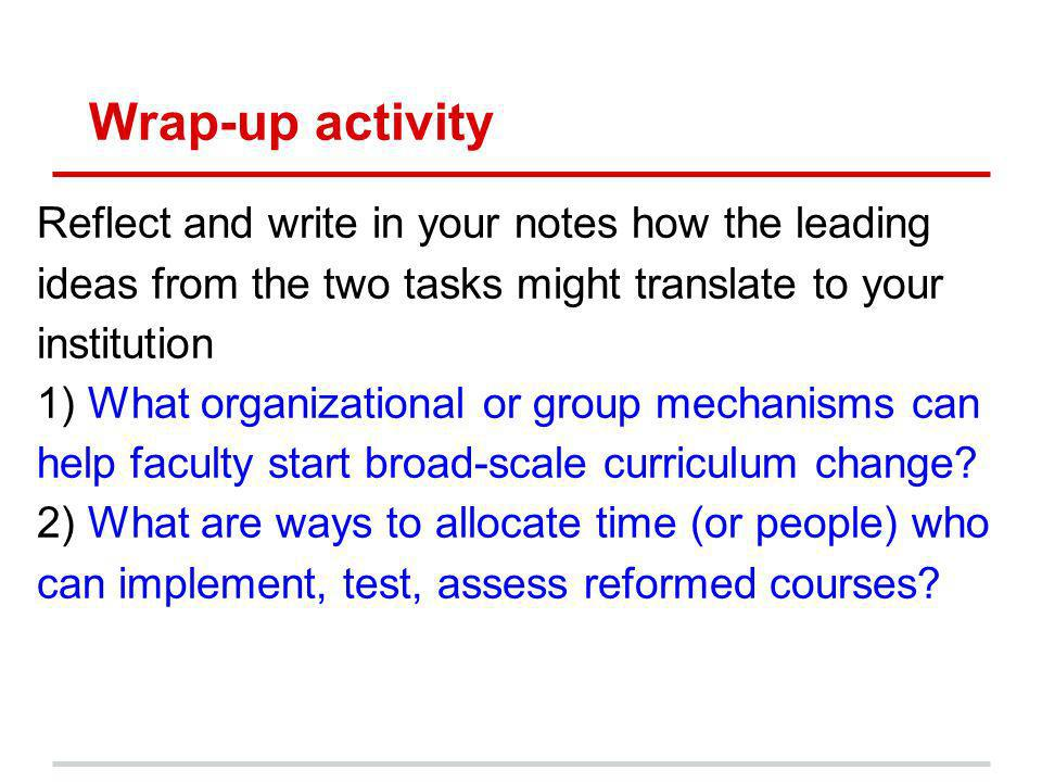Wrap-up activity Reflect and write in your notes how the leading ideas from the two tasks might translate to your institution 1) What organizational or group mechanisms can help faculty start broad-scale curriculum change.