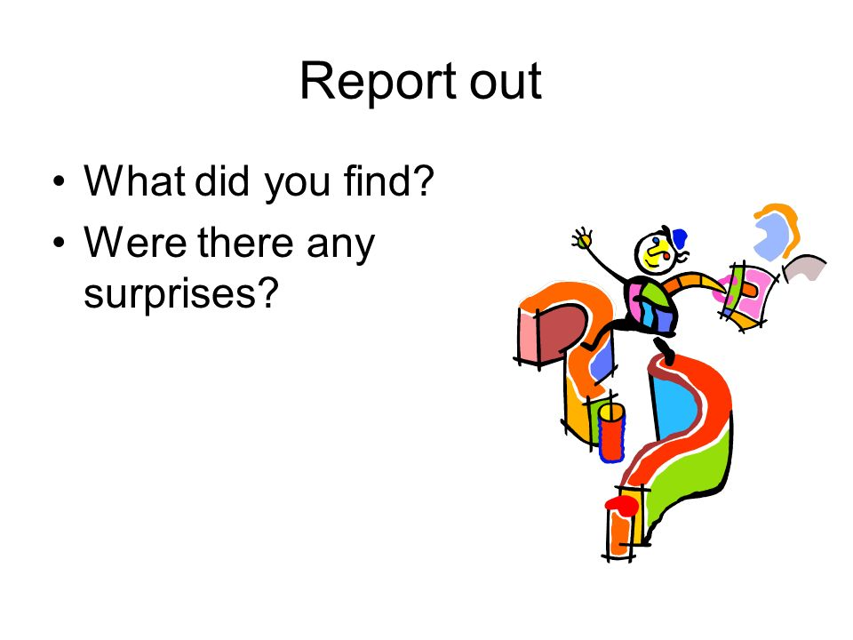 Report out What did you find Were there any surprises