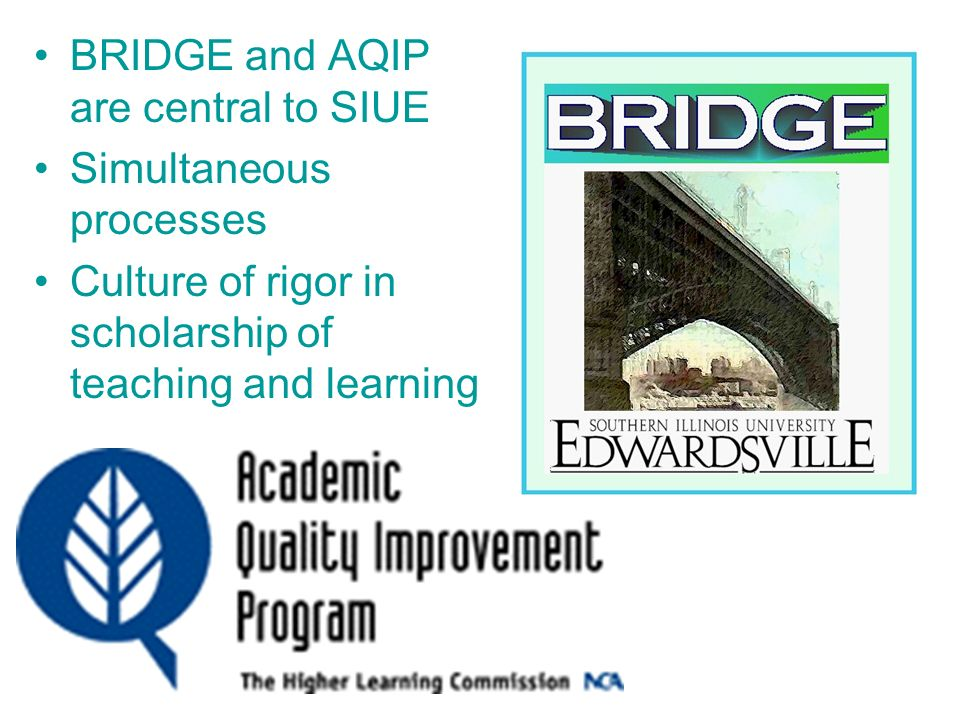 BRIDGE and AQIP are central to SIUE Simultaneous processes Culture of rigor in scholarship of teaching and learning