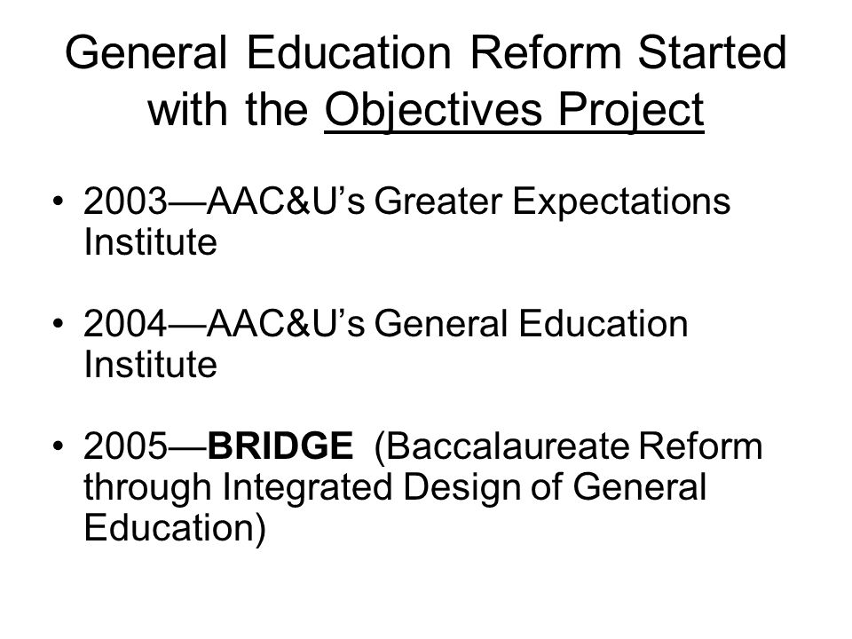General Education Reform Started with the Objectives Project 2003AAC&Us Greater Expectations Institute 2004AAC&Us General Education Institute 2005BRIDGE (Baccalaureate Reform through Integrated Design of General Education)