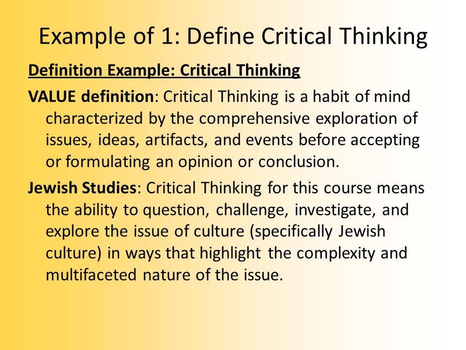 Example of 1: Define Critical Thinking Definition Example: Critical Thinking VALUE definition: Critical Thinking is a habit of mind characterized by the comprehensive exploration of issues, ideas, artifacts, and events before accepting or formulating an opinion or conclusion.