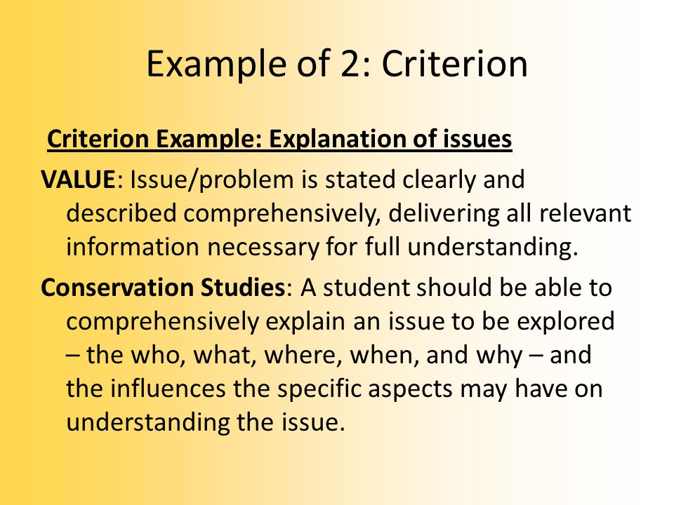 Example of 2: Criterion Criterion Example: Explanation of issues VALUE: Issue/problem is stated clearly and described comprehensively, delivering all relevant information necessary for full understanding.