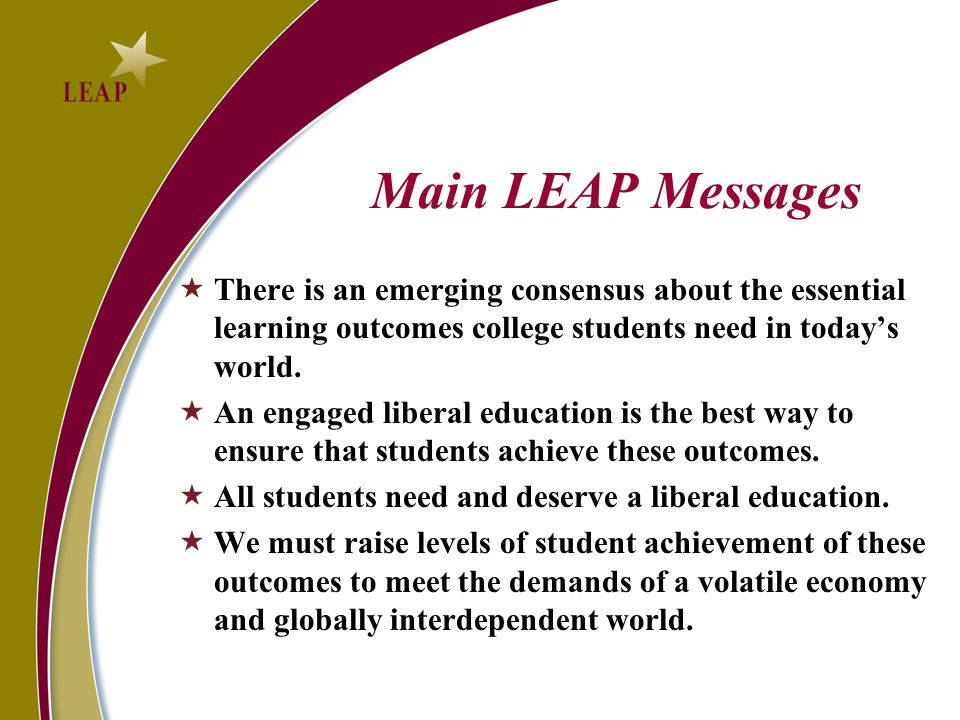 Main LEAP Messages There is an emerging consensus about the essential learning outcomes college students need in todays world.