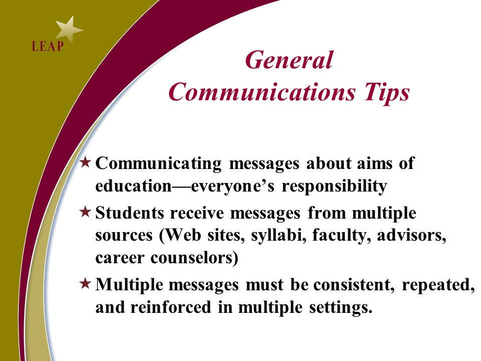 General Communications Tips Communicating messages about aims of educationeveryones responsibility Students receive messages from multiple sources (Web sites, syllabi, faculty, advisors, career counselors) Multiple messages must be consistent, repeated, and reinforced in multiple settings.