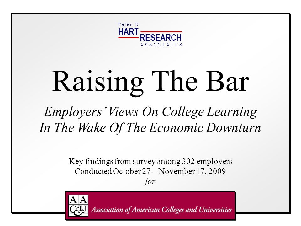HART RESEARCH P e t e r DASSOTESCIA Raising The Bar Employers Views On College Learning In The Wake Of The Economic Downturn Key findings from survey among 302 employers Conducted October 27 – November 17, 2009 for
