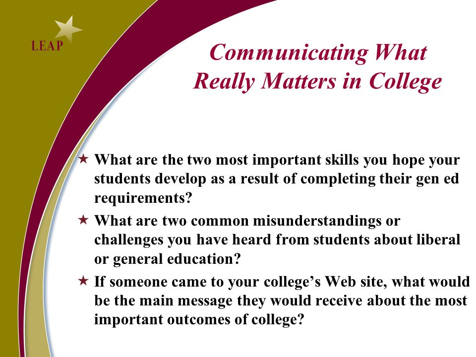 Communicating What Really Matters in College What are the two most important skills you hope your students develop as a result of completing their gen ed requirements.