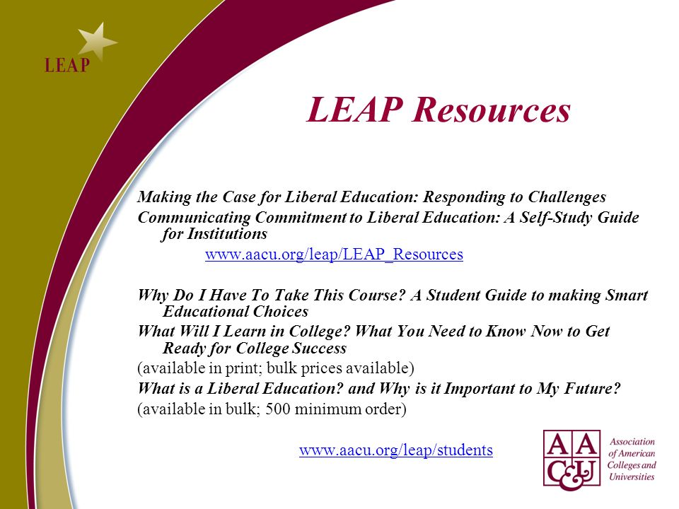 LEAP Resources Making the Case for Liberal Education: Responding to Challenges Communicating Commitment to Liberal Education: A Self-Study Guide for Institutions www.aacu.org/leap/LEAP_Resources Why Do I Have To Take This Course.