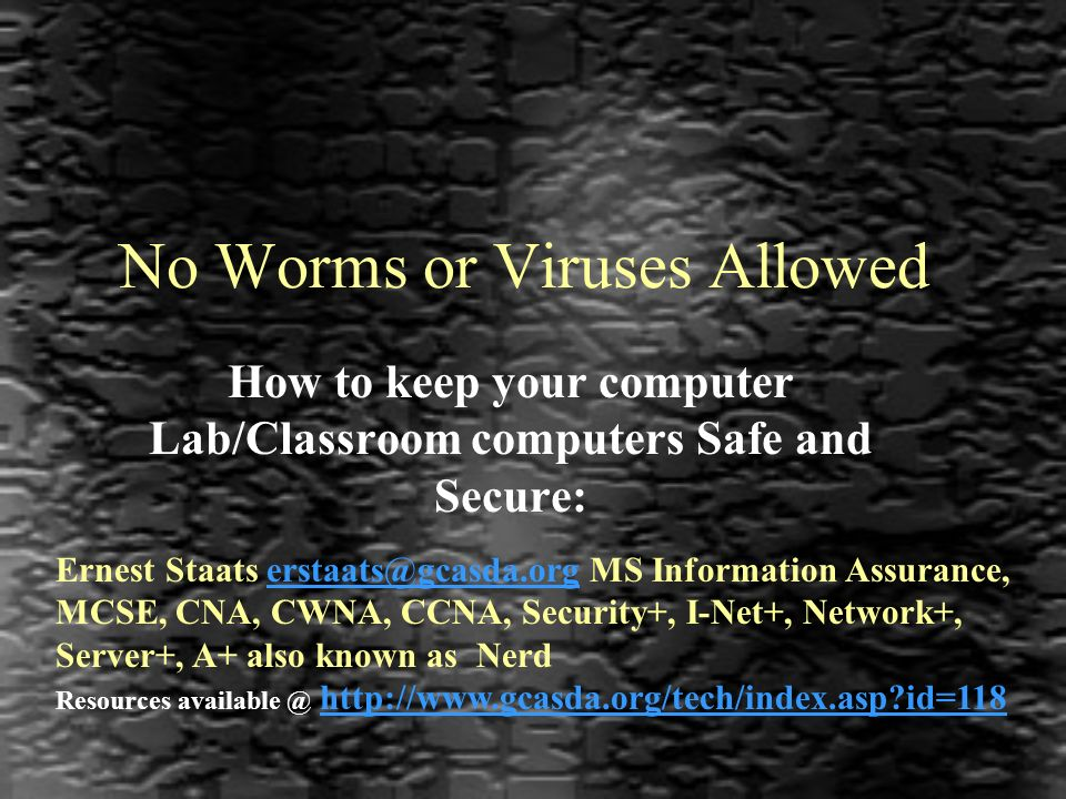 No Worms or Viruses Allowed How to keep your computer Lab/Classroom computers Safe and Secure: Ernest Staats erstaats@gcasda.org MS Information Assurance, MCSE, CNA, CWNA, CCNA, Security+, I-Net+, Network+, Server+, A+ also known as Nerderstaats@gcasda.org Resources available @ http://www.gcasda.org/tech/index.asp id=118http://www.gcasda.org/tech/index.asp id=118