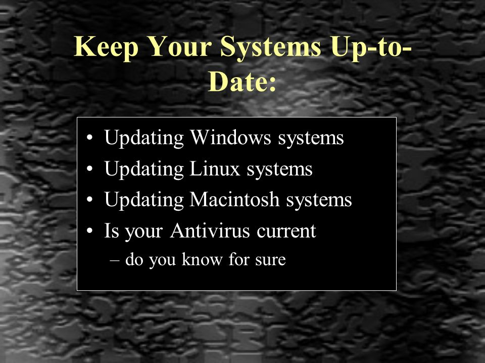 Keep Your Systems Up-to- Date: Updating Windows systems Updating Linux systems Updating Macintosh systems Is your Antivirus current –do you know for sure