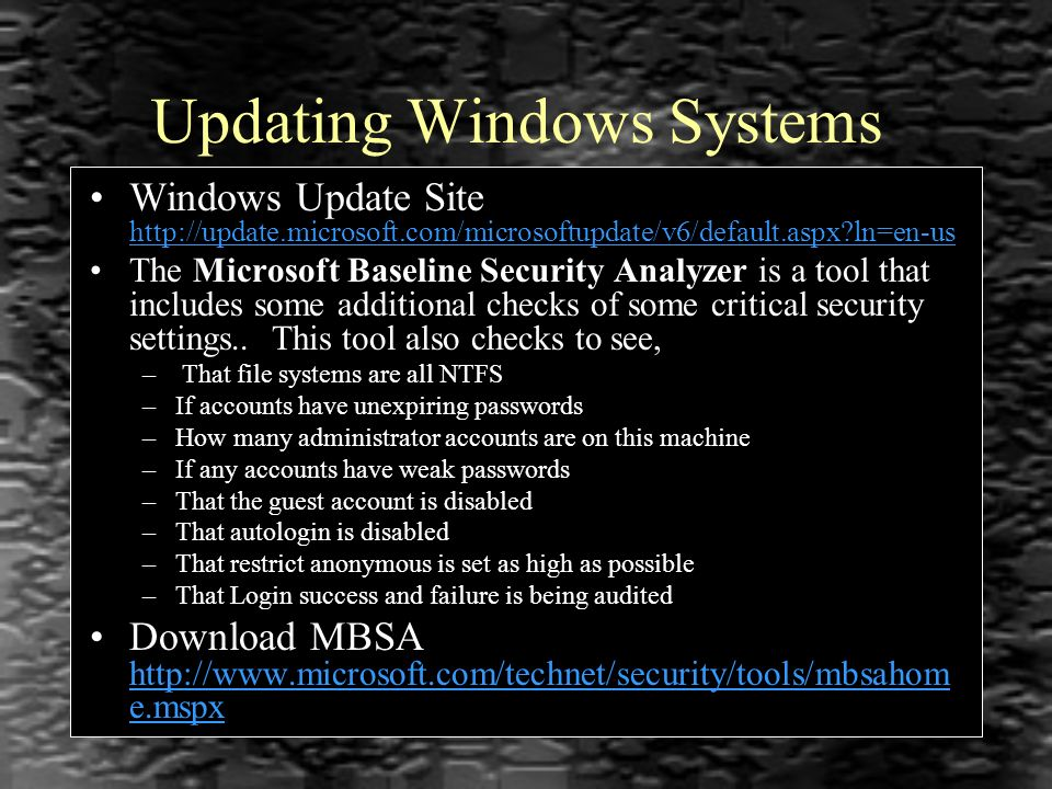 Updating Windows Systems Windows Update Site http://update.microsoft.com/microsoftupdate/v6/default.aspx ln=en-us http://update.microsoft.com/microsoftupdate/v6/default.aspx ln=en-us The Microsoft Baseline Security Analyzer is a tool that includes some additional checks of some critical security settings..