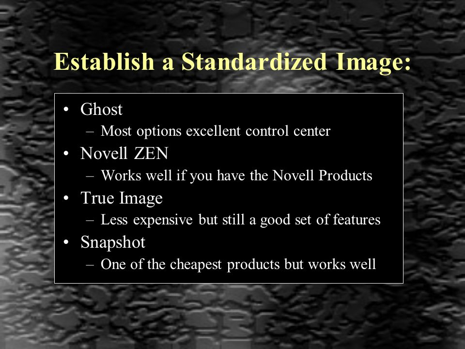 Establish a Standardized Image: Ghost –Most options excellent control center Novell ZEN –Works well if you have the Novell Products True Image –Less expensive but still a good set of features Snapshot –One of the cheapest products but works well