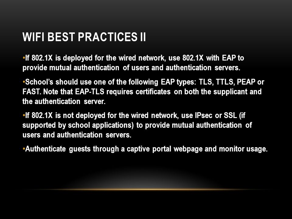 WIFI BEST PRACTICES II If 802.1X is deployed for the wired network, use 802.1X with EAP to provide mutual authentication of users and authentication servers.