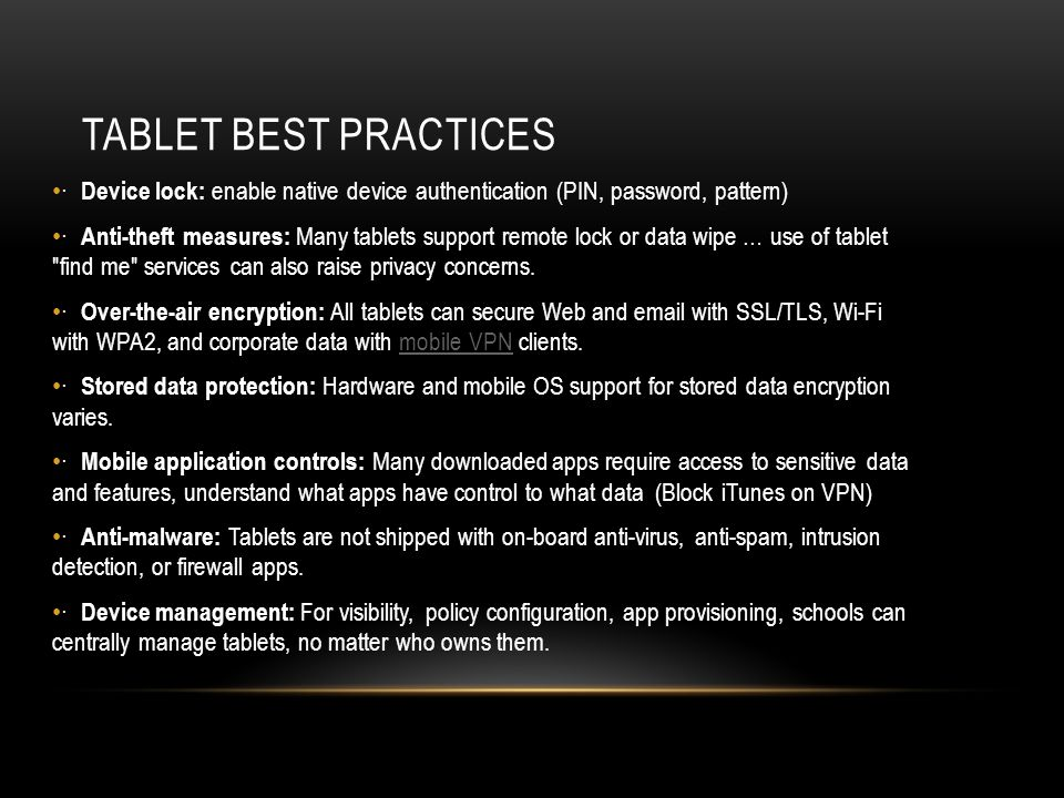 TABLET BEST PRACTICES · Device lock: enable native device authentication (PIN, password, pattern) · Anti-theft measures: Many tablets support remote lock or data wipe … use of tablet find me services can also raise privacy concerns.