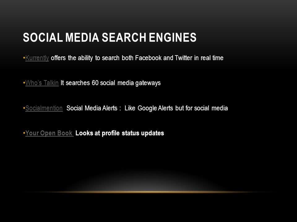 SOCIAL MEDIA SEARCH ENGINES Kurrently offers the ability to search both Facebook and Twitter in real time Kurrently Whos Talkin It searches 60 social media gateways Whos Talkin Socialmention Social Media Alerts : Like Google Alerts but for social media Socialmention Your Open Book Looks at profile status updates Your Open Book