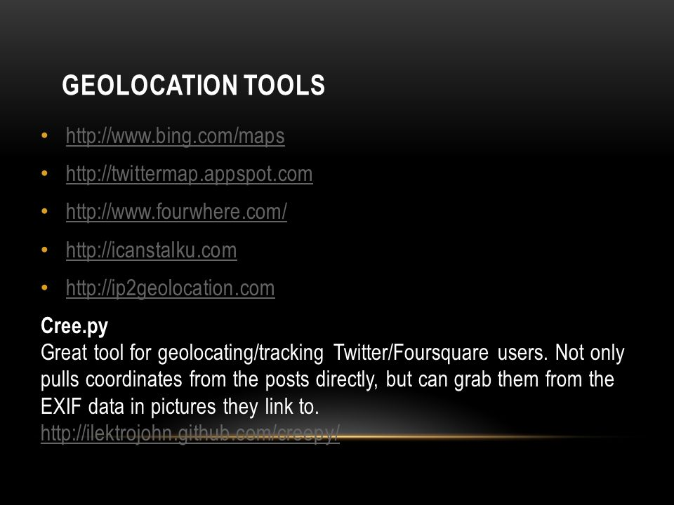 GEOLOCATION TOOLS http://www.bing.com/maps http://twittermap.appspot.com http://www.fourwhere.com/ http://icanstalku.com http://ip2geolocation.com Cree.py Great tool for geolocating/tracking Twitter/Foursquare users.