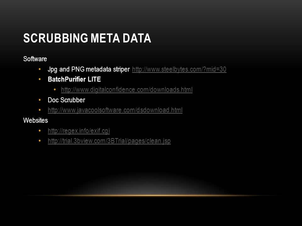SCRUBBING META DATA Software Jpg and PNG metadata striper http://www.steelbytes.com/ mid=30http://www.steelbytes.com/ mid=30 BatchPurifier LITE http://www.digitalconfidence.com/downloads.html Doc Scrubber http://www.javacoolsoftware.com/dsdownload.html Websites http://regex.info/exif.cgi http://trial.3bview.com/3BTrial/pages/clean.jsp