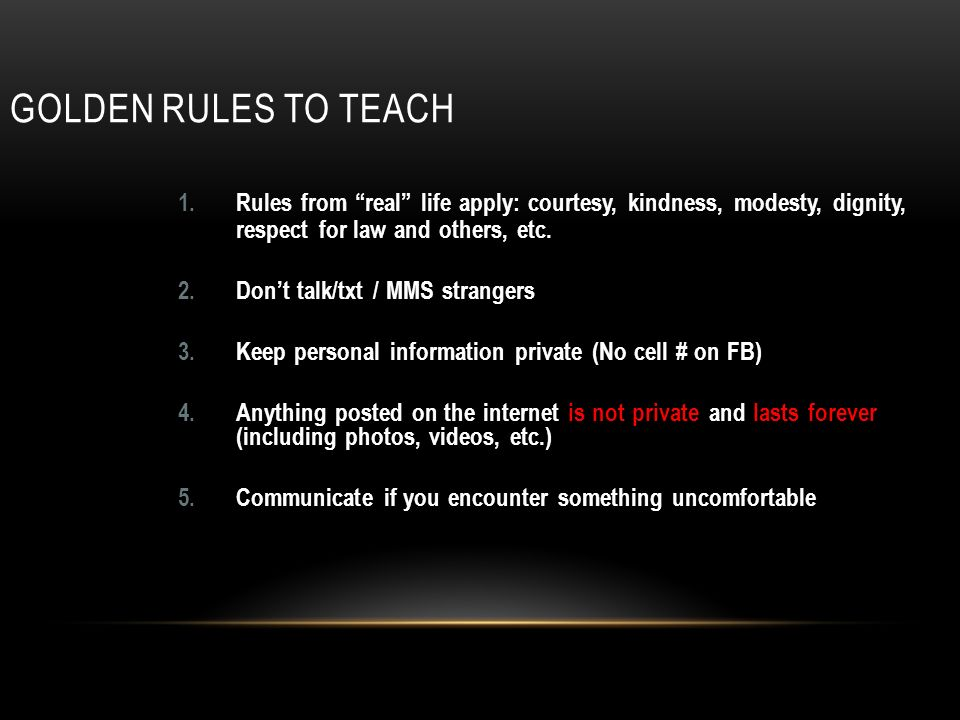 GOLDEN RULES TO TEACH 1.Rules from real life apply: courtesy, kindness, modesty, dignity, respect for law and others, etc.