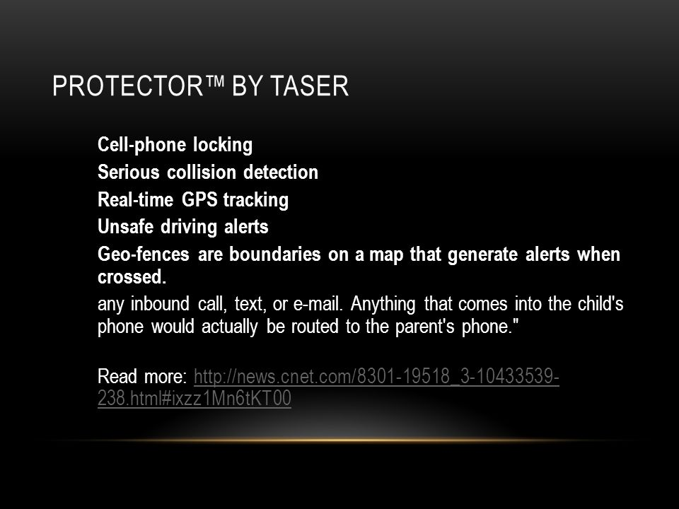 PROTECTOR BY TASER Cell-phone locking Serious collision detection Real-time GPS tracking Unsafe driving alerts Geo-fences are boundaries on a map that generate alerts when crossed.