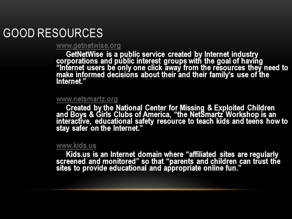 GOOD RESOURCES www.getnetwise.org GetNetWise is a public service created by Internet industry corporations and public interest groups with the goal of having Internet users be only one click away from the resources they need to make informed decisions about their and their family s use of the Internet.