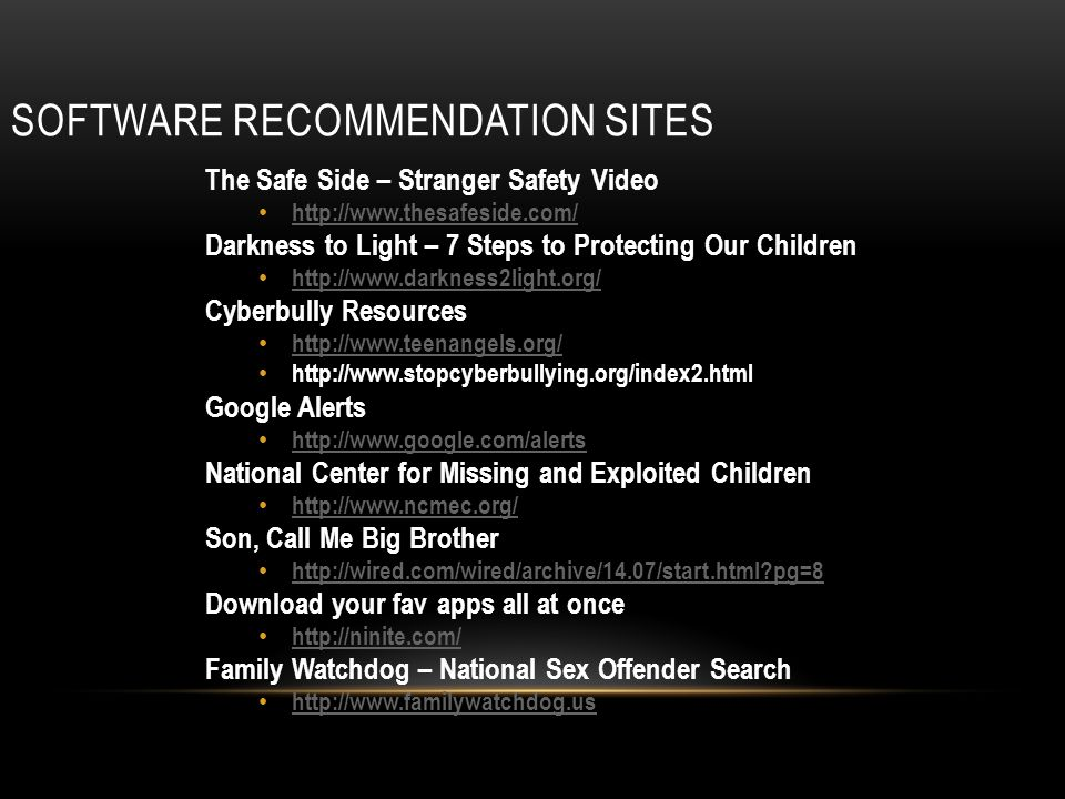 SOFTWARE RECOMMENDATION SITES The Safe Side – Stranger Safety Video http://www.thesafeside.com/ Darkness to Light – 7 Steps to Protecting Our Children http://www.darkness2light.org/ Cyberbully Resources http://www.teenangels.org/ http://www.stopcyberbullying.org/index2.html Google Alerts http://www.google.com/alerts National Center for Missing and Exploited Children http://www.ncmec.org/ Son, Call Me Big Brother http://wired.com/wired/archive/14.07/start.html pg=8 Download your fav apps all at once http://ninite.com/ Family Watchdog – National Sex Offender Search http://www.familywatchdog.us