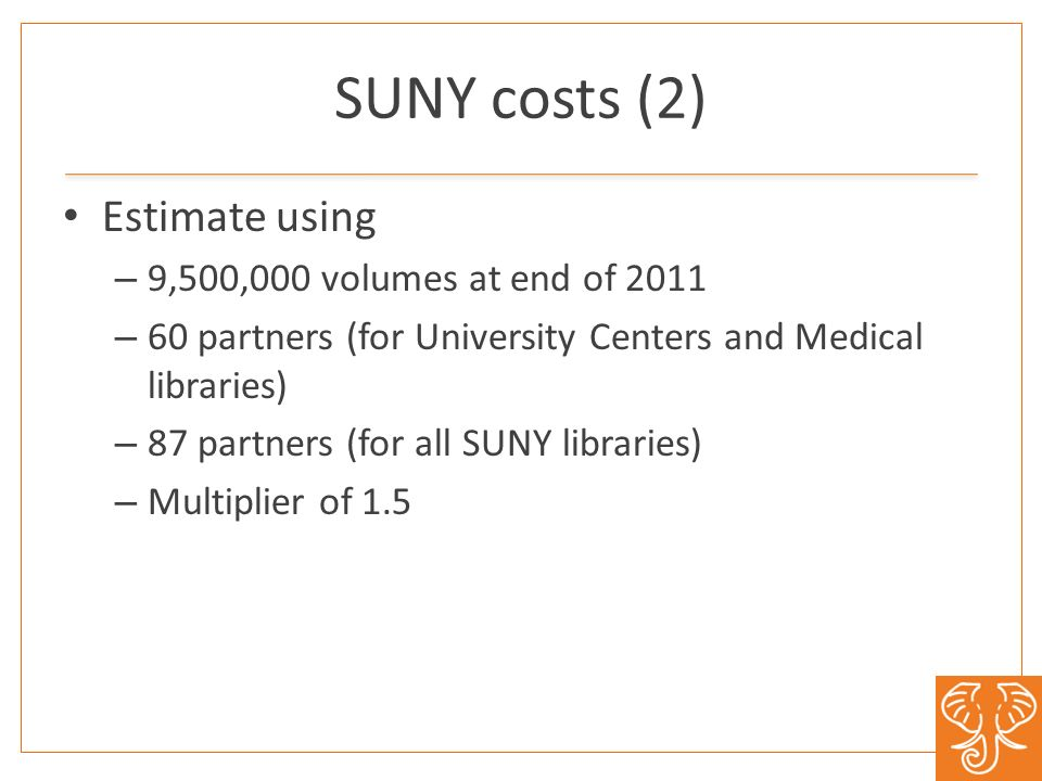 SUNY costs (2) Estimate using – 9,500,000 volumes at end of 2011 – 60 partners (for University Centers and Medical libraries) – 87 partners (for all SUNY libraries) – Multiplier of 1.5