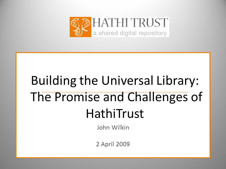 Building the Universal Library: The Promise and Challenges of HathiTrust John Wilkin 2 April 2009