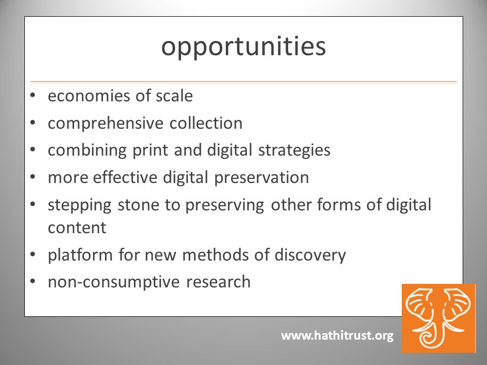 www.hathitrust.org opportunities economies of scale comprehensive collection combining print and digital strategies more effective digital preservation stepping stone to preserving other forms of digital content platform for new methods of discovery non-consumptive research