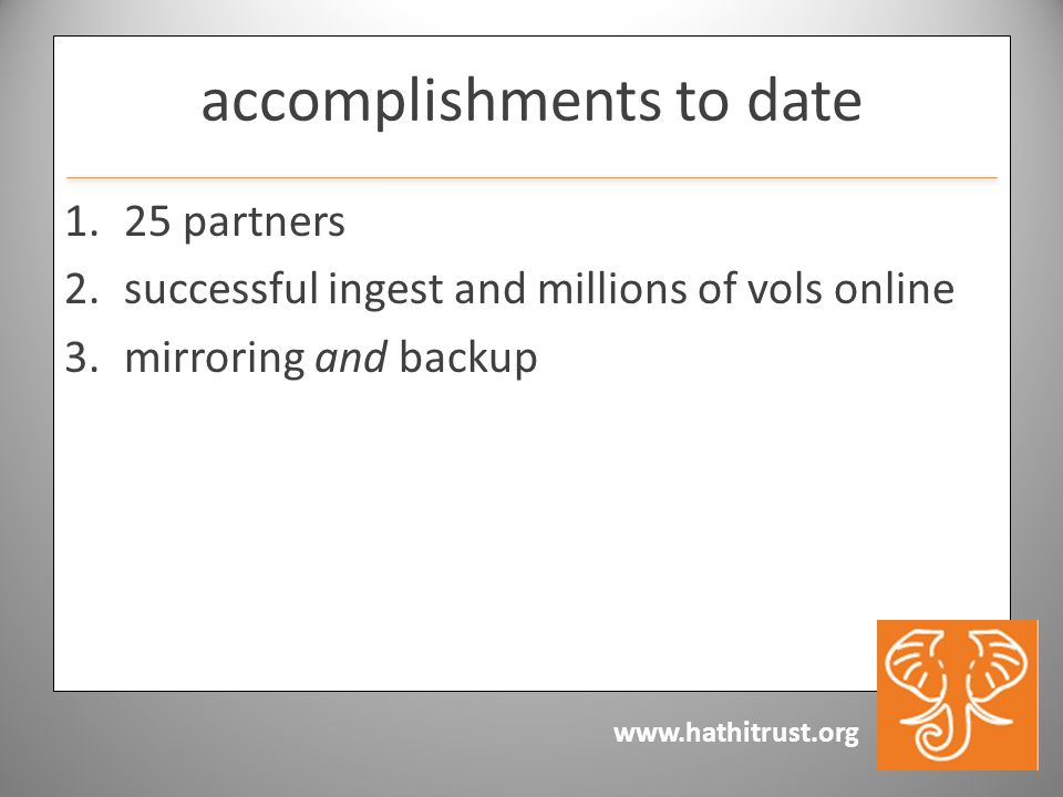 www.hathitrust.org accomplishments to date 1.25 partners 2.successful ingest and millions of vols online 3.mirroring and backup