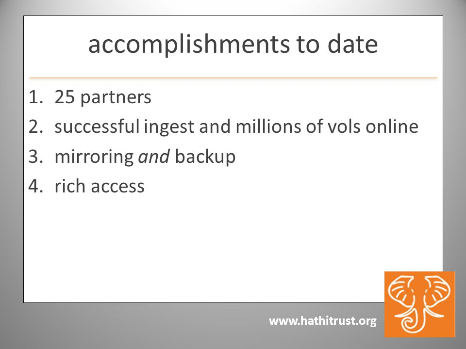www.hathitrust.org accomplishments to date 1.25 partners 2.successful ingest and millions of vols online 3.mirroring and backup 4.rich access