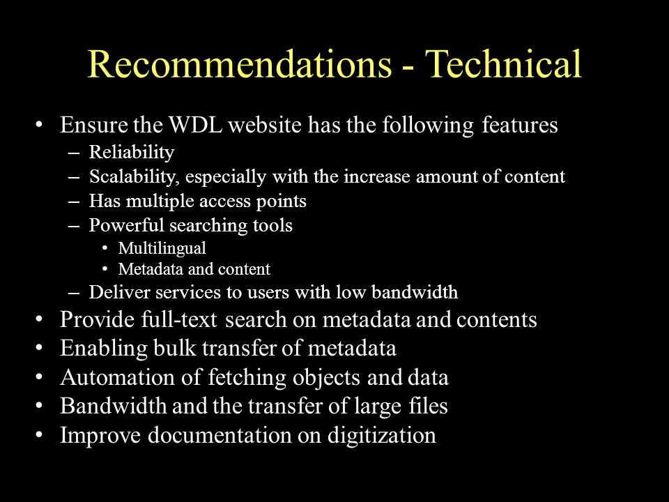Recommendations - Technical Ensure the WDL website has the following features – Reliability – Scalability, especially with the increase amount of content – Has multiple access points – Powerful searching tools Multilingual Metadata and content – Deliver services to users with low bandwidth Provide full-text search on metadata and contents Enabling bulk transfer of metadata Automation of fetching objects and data Bandwidth and the transfer of large files Improve documentation on digitization