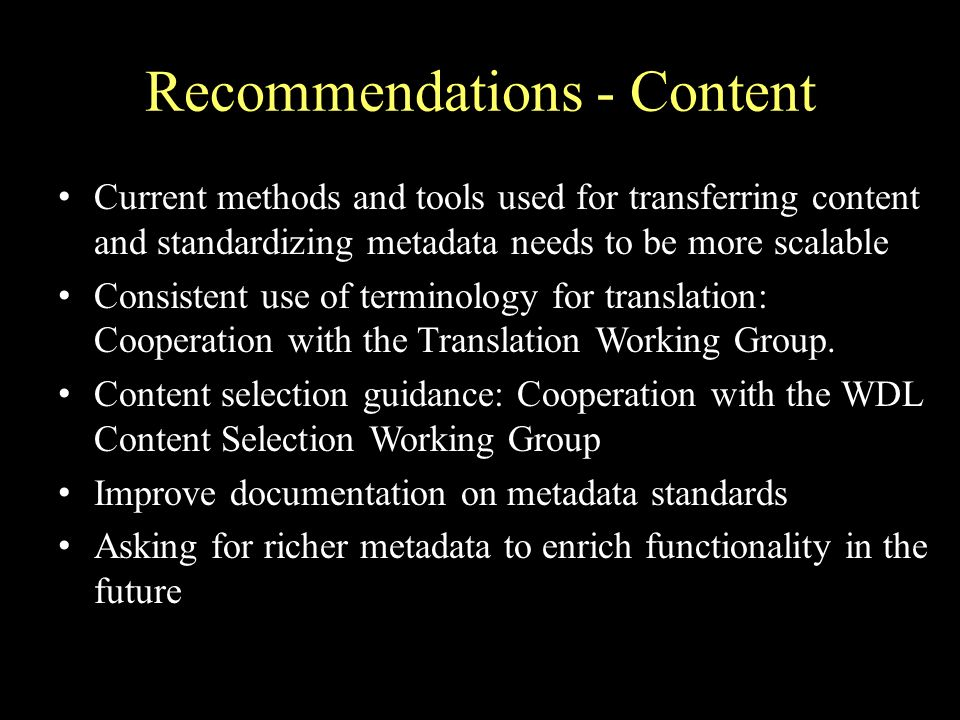 Recommendations - Content Current methods and tools used for transferring content and standardizing metadata needs to be more scalable Consistent use of terminology for translation: Cooperation with the Translation Working Group.