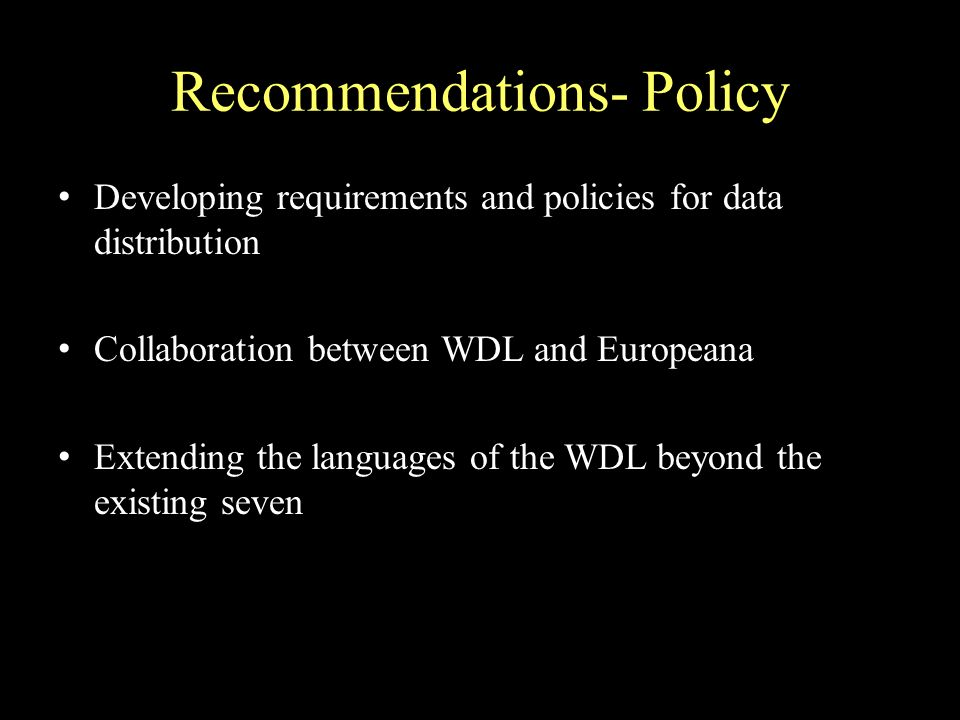 Recommendations- Policy Developing requirements and policies for data distribution Collaboration between WDL and Europeana Extending the languages of the WDL beyond the existing seven