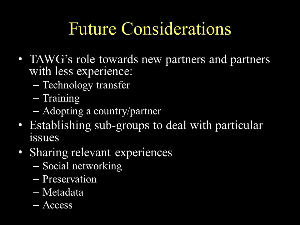 Future Considerations TAWGs role towards new partners and partners with less experience: – Technology transfer – Training – Adopting a country/partner Establishing sub-groups to deal with particular issues Sharing relevant experiences – Social networking – Preservation – Metadata – Access