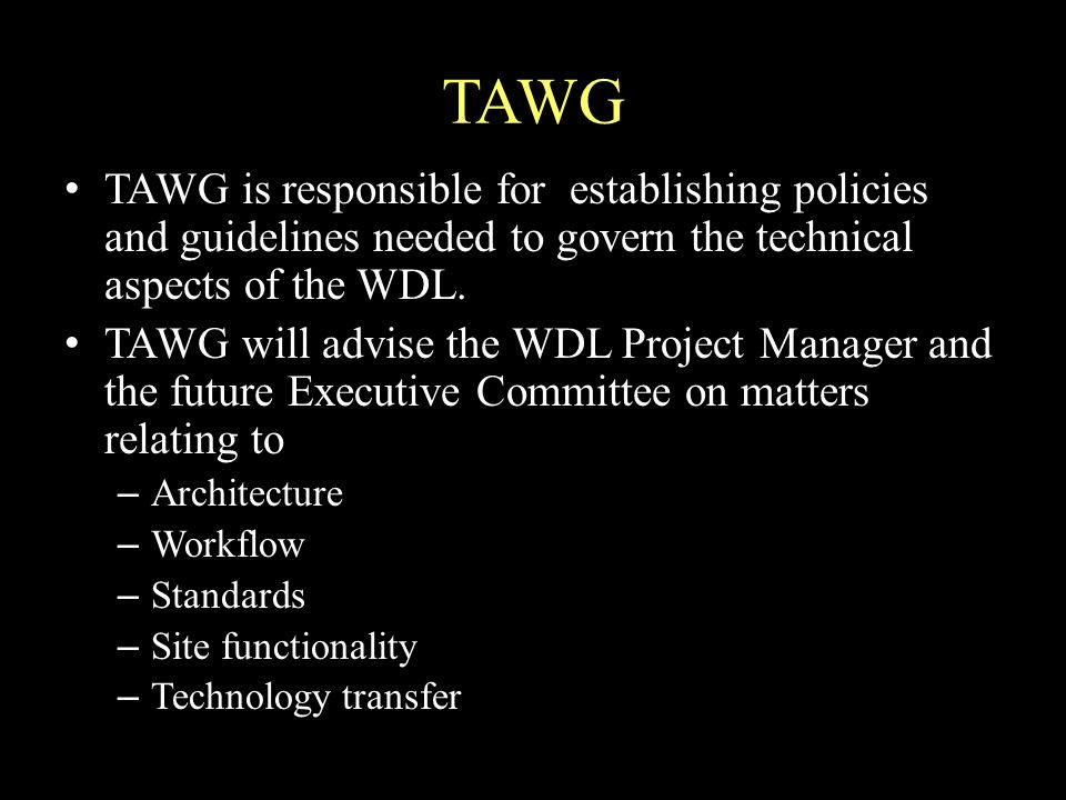 TAWG TAWG is responsible for establishing policies and guidelines needed to govern the technical aspects of the WDL.