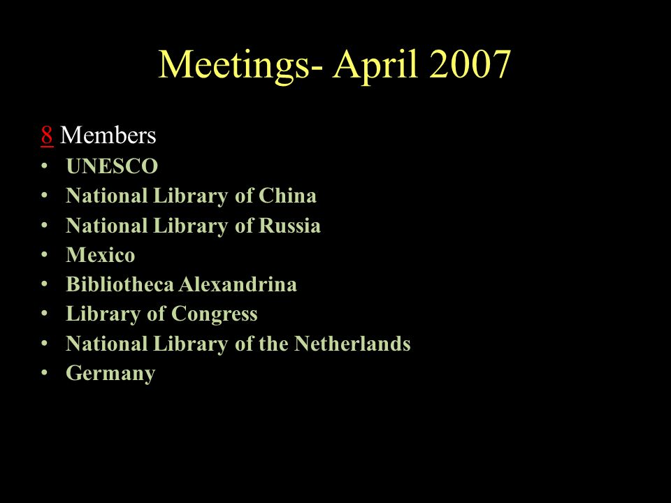 Meetings- April 2007 8 Members UNESCO National Library of China National Library of Russia Mexico Bibliotheca Alexandrina Library of Congress National Library of the Netherlands Germany