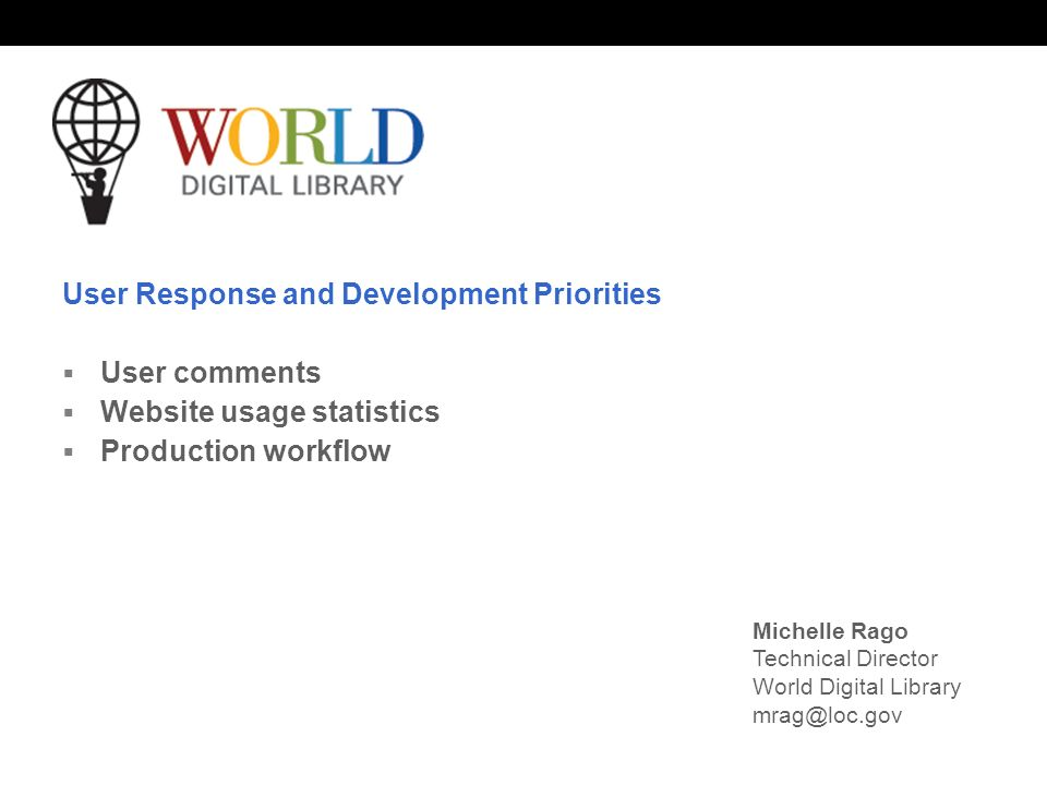 World Digital Library www.wdl.org OSI | WEB SERVICES User Response and Development Priorities User comments Website usage statistics Production workflow Michelle Rago Technical Director World Digital Library mrag@loc.gov