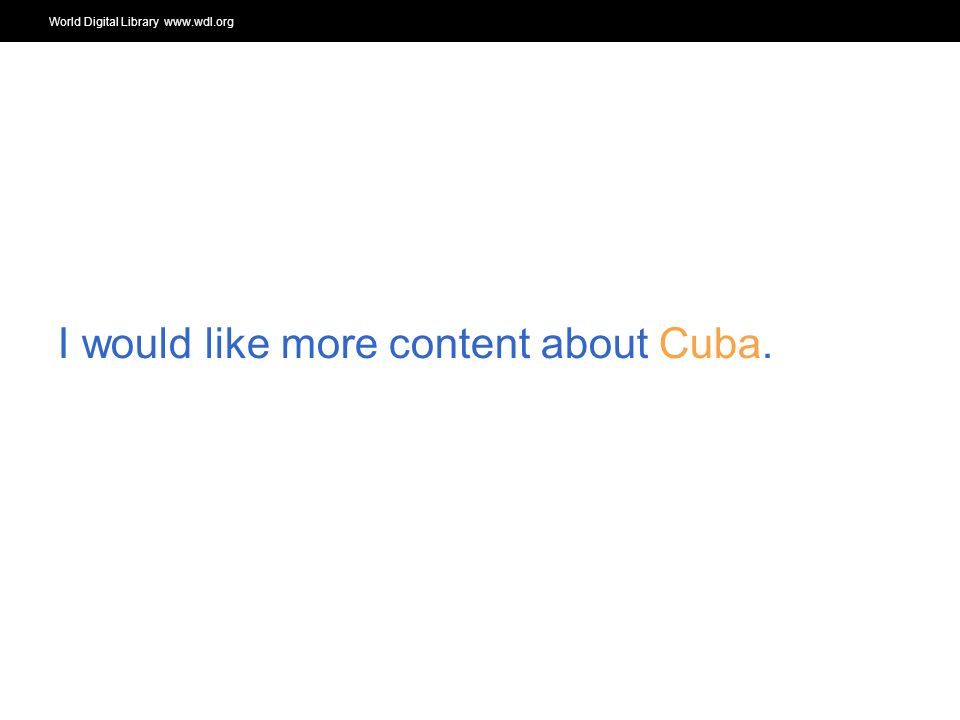 World Digital Library www.wdl.org OSI | WEB SERVICES I would like more content about Cuba.