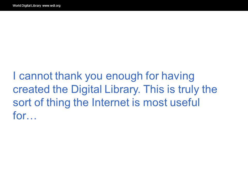 World Digital Library www.wdl.org OSI | WEB SERVICES I cannot thank you enough for having created the Digital Library.