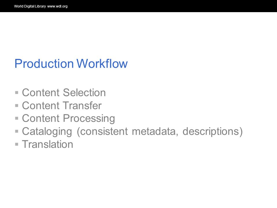World Digital Library www.wdl.org OSI | WEB SERVICES Production Workflow Content Selection Content Transfer Content Processing Cataloging (consistent metadata, descriptions) Translation