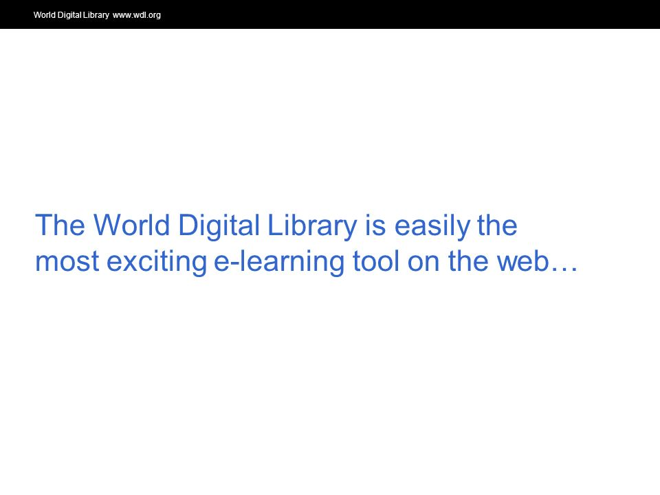 World Digital Library www.wdl.org OSI | WEB SERVICES The World Digital Library is easily the most exciting e-learning tool on the web…