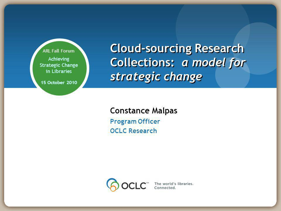 Constance Malpas Program Officer OCLC Research Cloud-sourcing Research Collections: a model for strategic change ARL Fall Forum Achieving Strategic Change in Libraries 15 October 2010